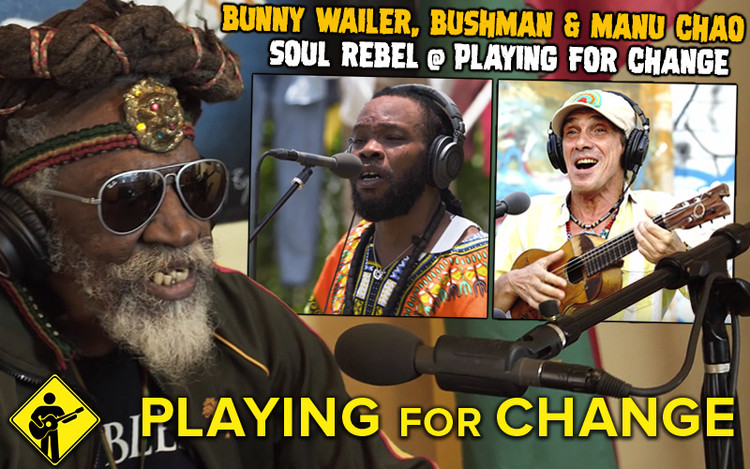 Bunny Wailer, Bushman & Manu Chao team up for Soul Rebel @ Playing For Change
