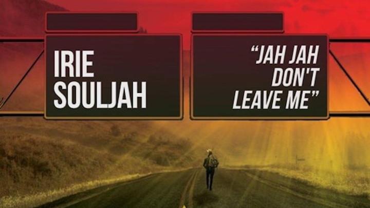 Irie Souljah - Jah Jah Don't Leave Me [2/7/2018]