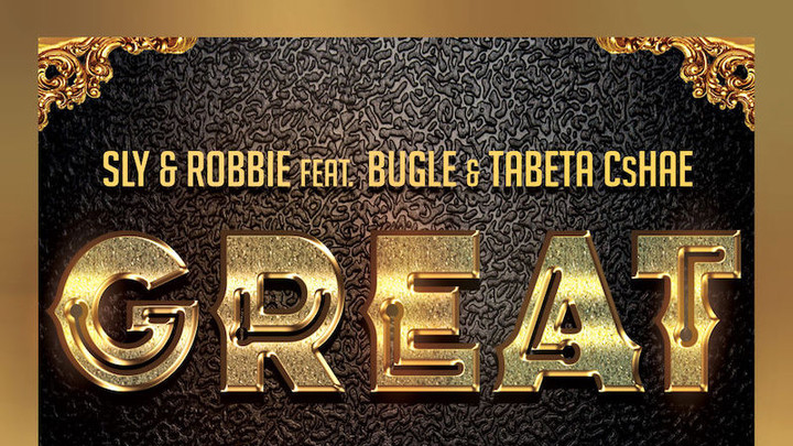 Sly & Robbie feat. Bugle and Tabeta Cshae - Great [1/25/2019]