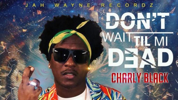 Charly Black - Dont Wait Til Mi Dead [10/2/2018]