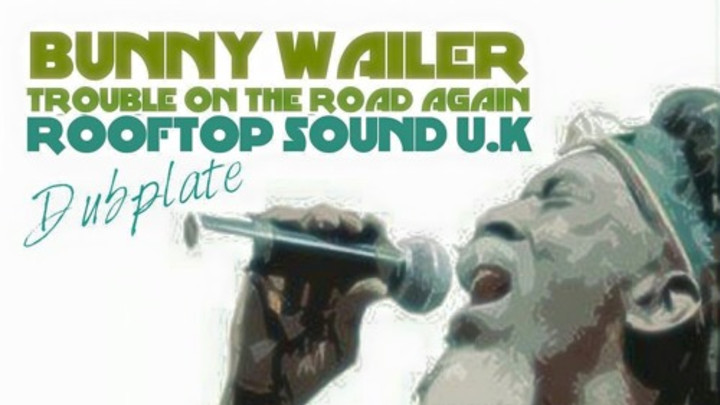 Bunny Wailer - Trouble On The Road Again (Dubplate) [7/14/2015]
